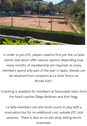 In order to join JITC, players need to first join the La Sella tennis club which offer various options depending how many months of membership are required, as many members spend only part of the year in Spain. Details can be obtained from reception at La Sella Tennis on  96 645 6351.   Coaching is available for members at favourable rates, from the head coaches Diego Bickham and Kurt Nigg.   La Sella members can also book courts to play with a reservation but for no additional cost, outside JITC club sessions.  There is also an on-site shop selling tennis essentials.